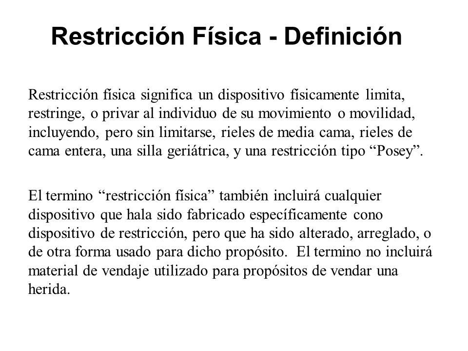 Restricción Física - Definición Restricción física significa un dispositivo físicamente limita, restringe, o privar al individuo de su movimiento o movilidad, incluyendo, pero sin limitarse, rieles de media cama, rieles de cama entera, una silla geriátrica, y una restricción tipo Posey .