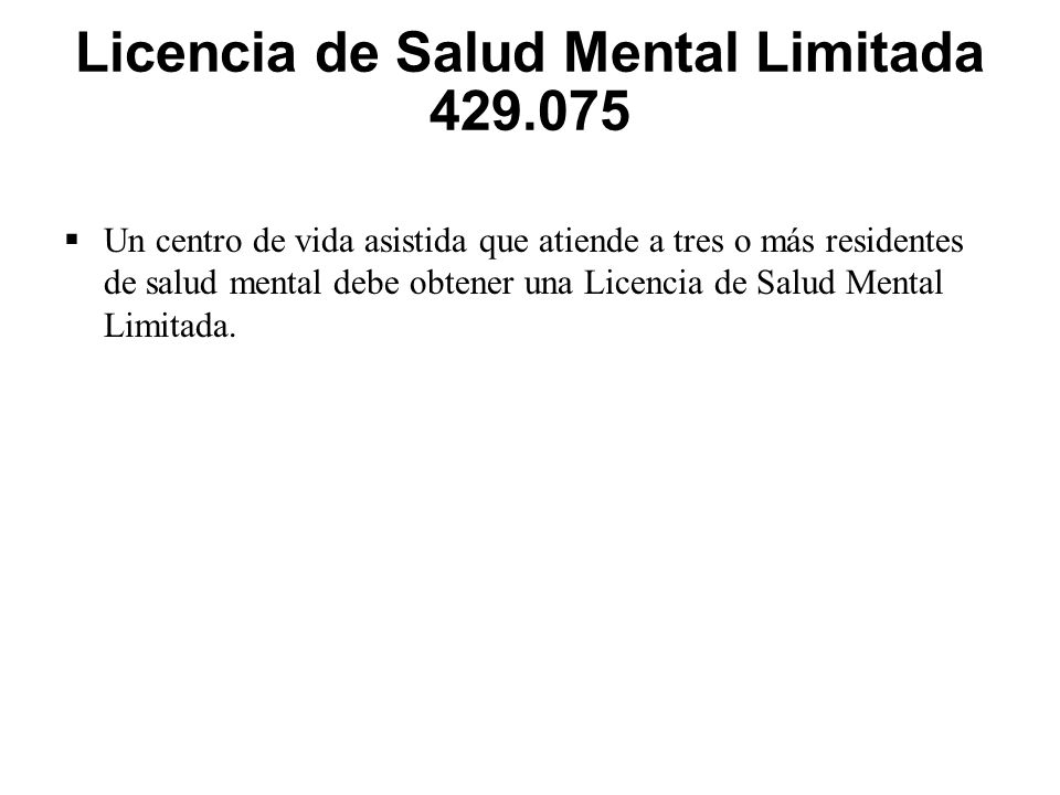 Licencia de Salud Mental Limitada 429.075  Un centro de vida asistida que atiende a tres o más residentes de salud mental debe obtener una Licencia de Salud Mental Limitada.
