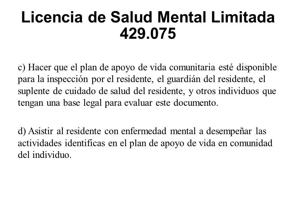 Licencia de Salud Mental Limitada 429.075 c) Hacer que el plan de apoyo de vida comunitaria esté disponible para la inspección por el residente, el guardián del residente, el suplente de cuidado de salud del residente, y otros individuos que tengan una base legal para evaluar este documento.