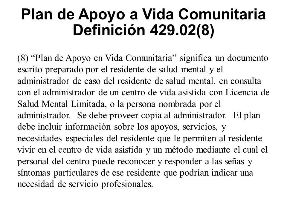 Plan de Apoyo a Vida Comunitaria Definición 429.02(8) (8) Plan de Apoyo en Vida Comunitaria significa un documento escrito preparado por el residente de salud mental y el administrador de caso del residente de salud mental, en consulta con el administrador de un centro de vida asistida con Licencia de Salud Mental Limitada, o la persona nombrada por el administrador.