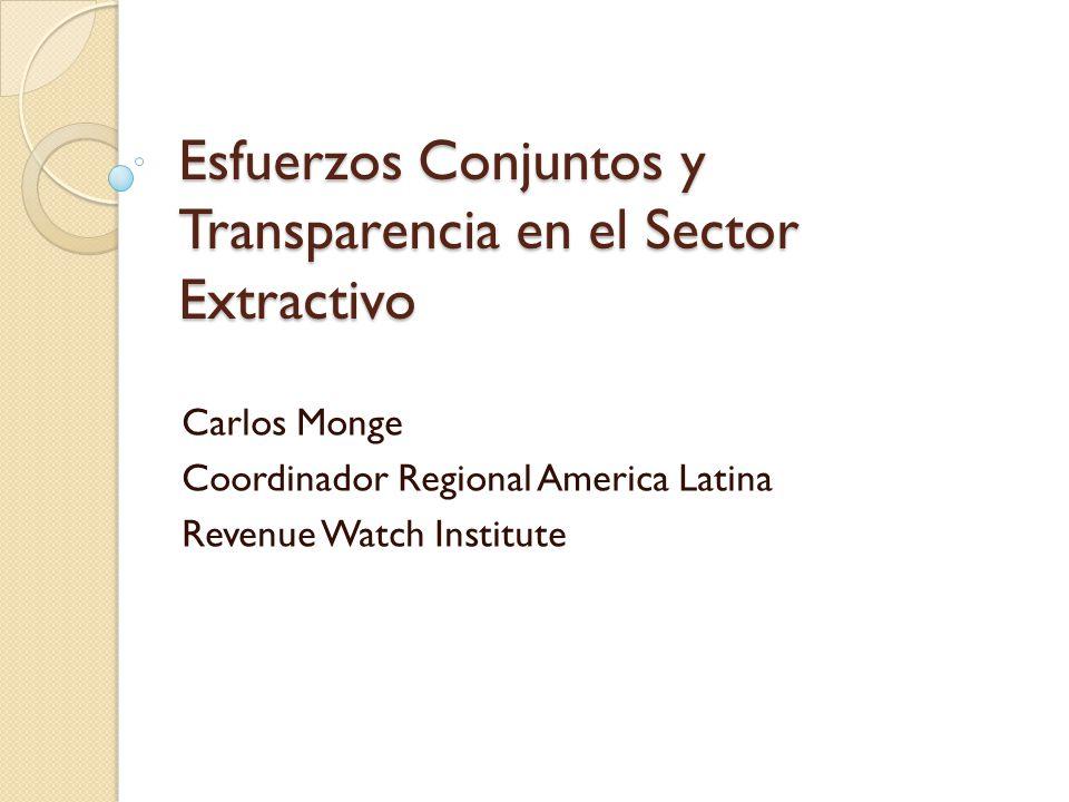 Esfuerzos Conjuntos y Transparencia en el Sector Extractivo Carlos Monge Coordinador Regional America Latina Revenue Watch Institute