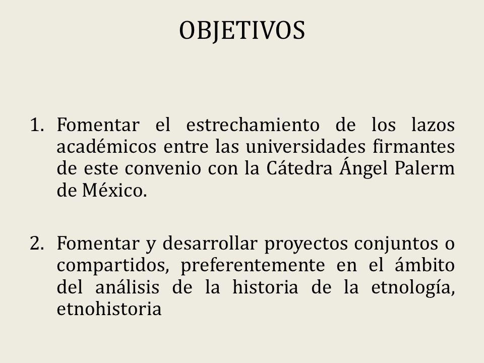 OBJETIVOS 1.Fomentar el estrechamiento de los lazos académicos entre las universidades firmantes de este convenio con la Cátedra Ángel Palerm de México.