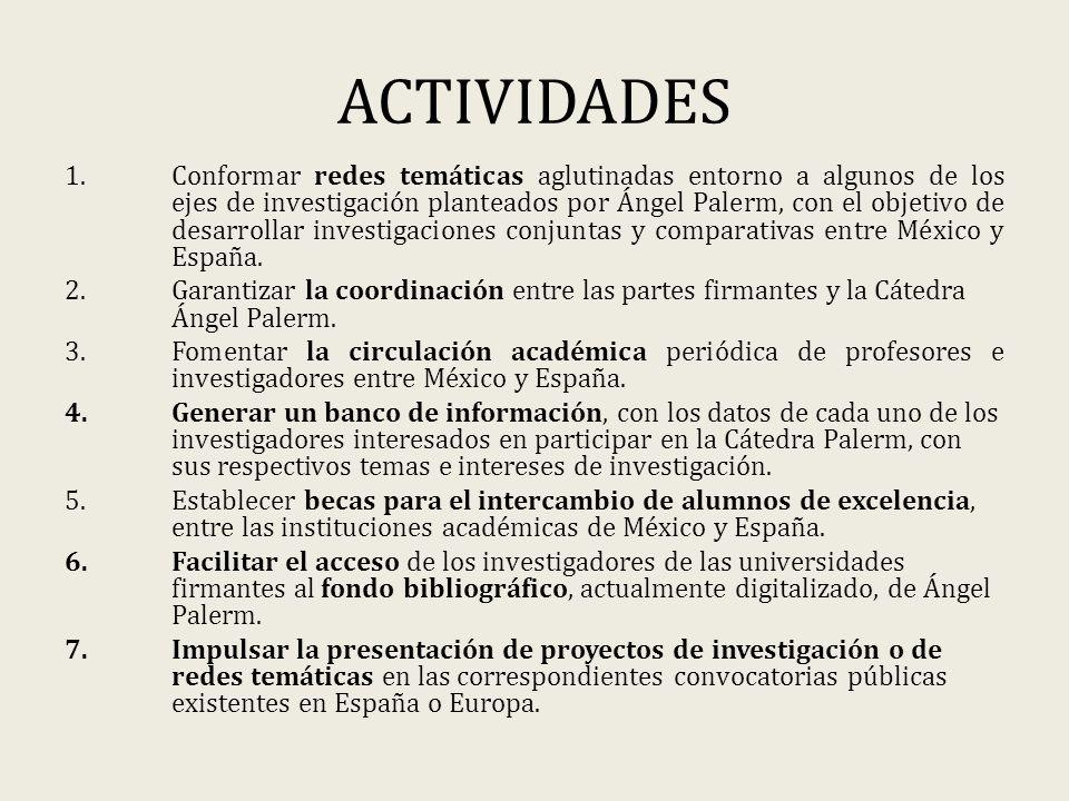 ACTIVIDADES 1.Conformar redes temáticas aglutinadas entorno a algunos de los ejes de investigación planteados por Ángel Palerm, con el objetivo de desarrollar investigaciones conjuntas y comparativas entre México y España.