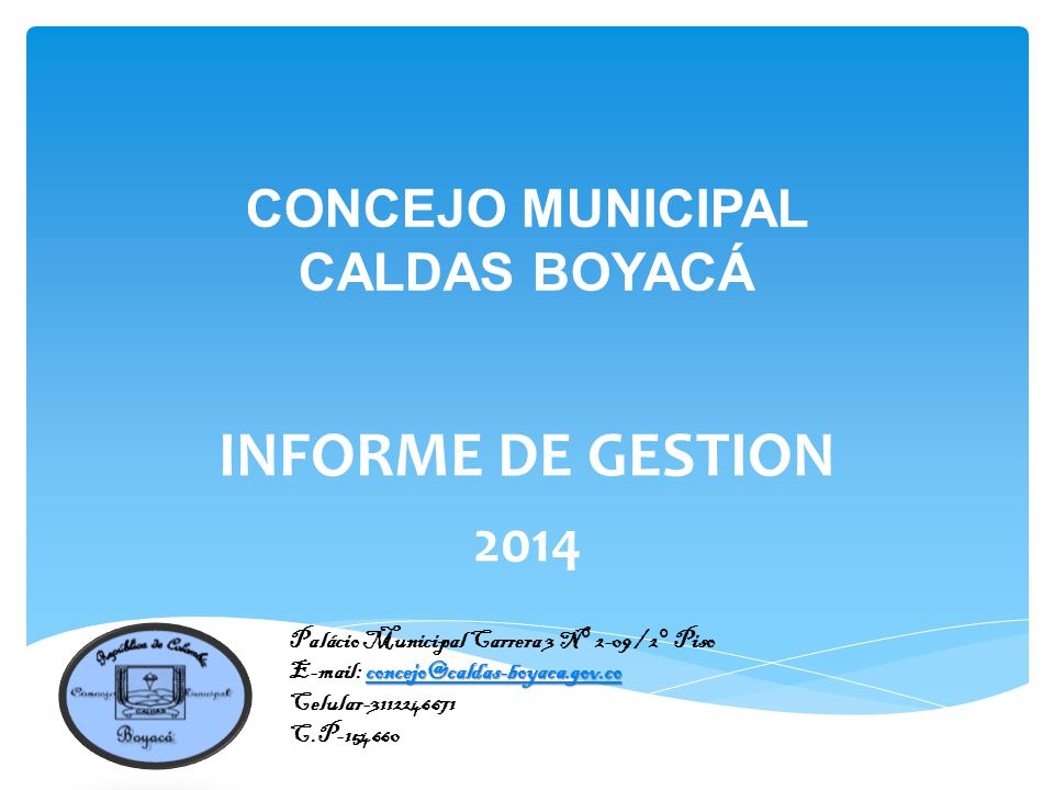 CONCEJO MUNICIPAL CALDAS BOYACÁ INFORME DE GESTION 2014 Palácio Municipal Carrera 3 N° 2-09 / 2° Piso concejo@caldas-boyaca.gov.co concejo@caldas-boyaca.gov.co E-mail: concejo@caldas-boyaca.gov.coconcejo@caldas-boyaca.gov.co Celular-3112246671 C.P-154660