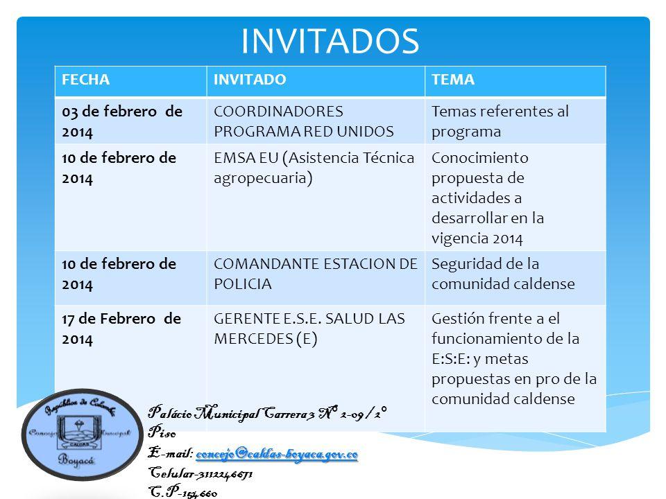 FECHAINVITADOTEMA 03 de febrero de 2014 COORDINADORES PROGRAMA RED UNIDOS Temas referentes al programa 10 de febrero de 2014 EMSA EU (Asistencia Técnica agropecuaria) Conocimiento propuesta de actividades a desarrollar en la vigencia 2014 10 de febrero de 2014 COMANDANTE ESTACION DE POLICIA Seguridad de la comunidad caldense 17 de Febrero de 2014 GERENTE E.S.E.