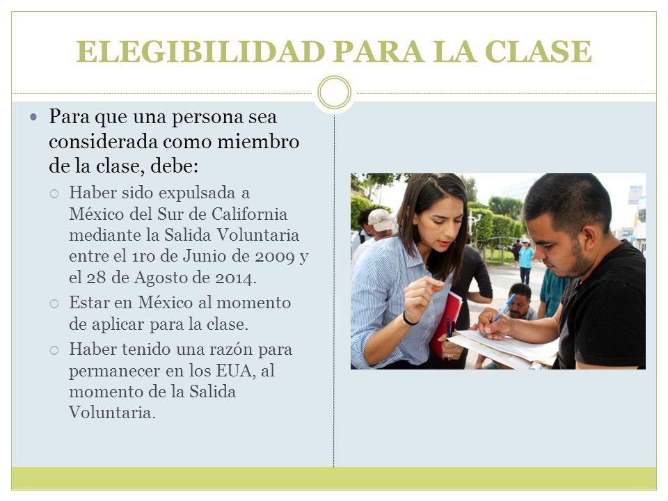 ELEGIBILIDAD PARA LA CLASE Para que una persona sea considerada como miembro de la clase, debe:  Haber sido expulsada a México del Sur de California mediante la Salida Voluntaria entre el 1ro de Junio de 2009 y el 28 de Agosto de 2014.