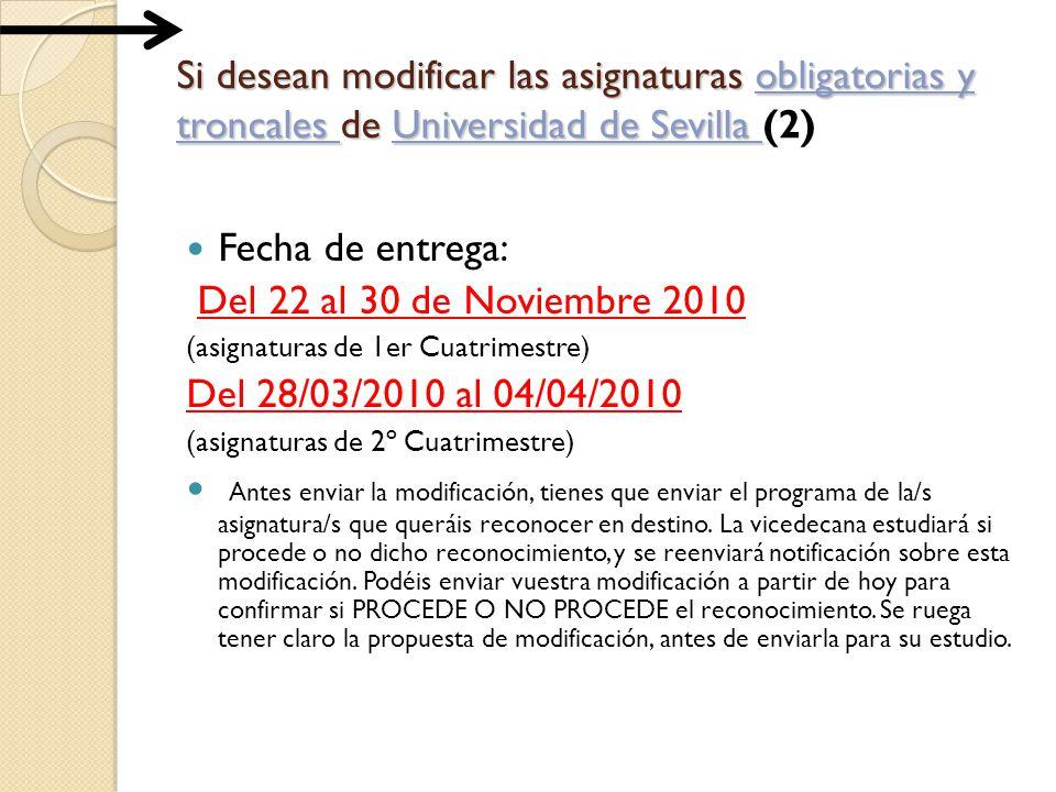 Si desean modificar las asignaturas obligatorias y troncales de Universidad de Sevilla Si desean modificar las asignaturas obligatorias y troncales de Universidad de Sevilla (2) Fecha de entrega: Del 22 al 30 de Noviembre 2010 (asignaturas de 1er Cuatrimestre) Del 28/03/2010 al 04/04/2010 (asignaturas de 2º Cuatrimestre) Antes enviar la modificación, tienes que enviar el programa de la/s asignatura/s que queráis reconocer en destino.