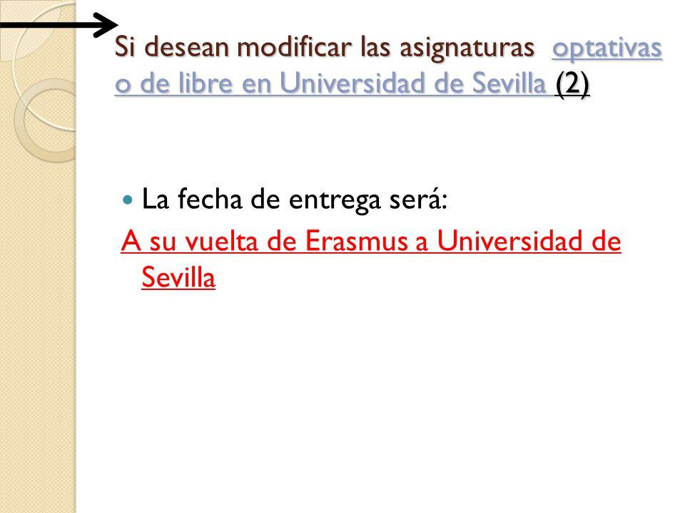 Si desean modificar las asignaturas optativas o de libre en Universidad de Sevilla (2) La fecha de entrega será: A su vuelta de Erasmus a Universidad de Sevilla