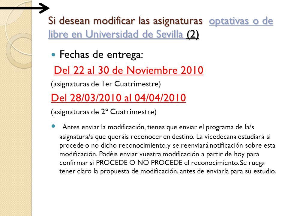 Si desean modificar las asignaturas optativas o de libre en Universidad de Sevilla (2) Fechas de entrega: Del 22 al 30 de Noviembre 2010 (asignaturas de 1er Cuatrimestre) Del 28/03/2010 al 04/04/2010 (asignaturas de 2º Cuatrimestre) Antes enviar la modificación, tienes que enviar el programa de la/s asignatura/s que queráis reconocer en destino.