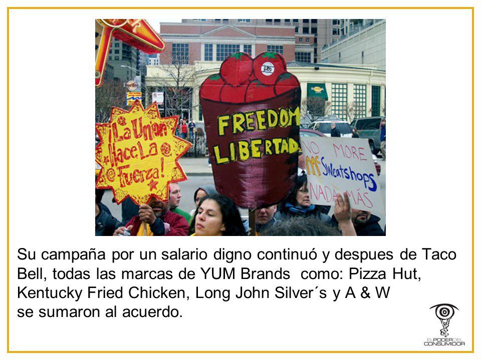 Su campaña por un salario digno continuó y despues de Taco Bell, todas las marcas de YUM Brands como: Pizza Hut, Kentucky Fried Chicken, Long John Silver´s y A & W se sumaron al acuerdo.