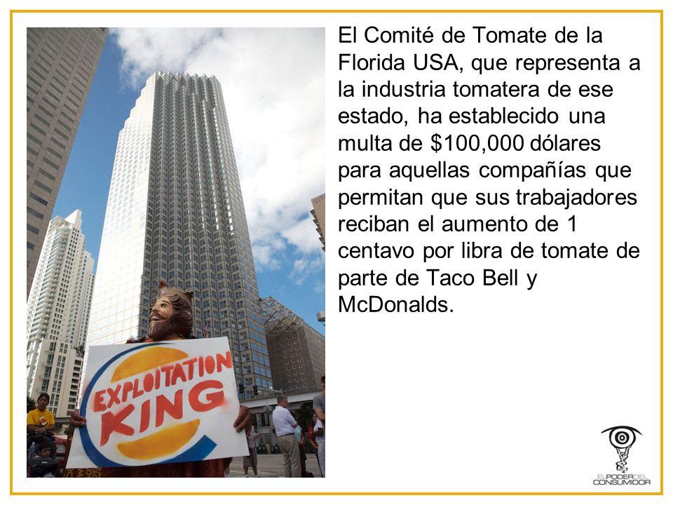 El Comité de Tomate de la Florida USA, que representa a la industria tomatera de ese estado, ha establecido una multa de $100,000 dólares para aquellas compañías que permitan que sus trabajadores reciban el aumento de 1 centavo por libra de tomate de parte de Taco Bell y McDonalds.