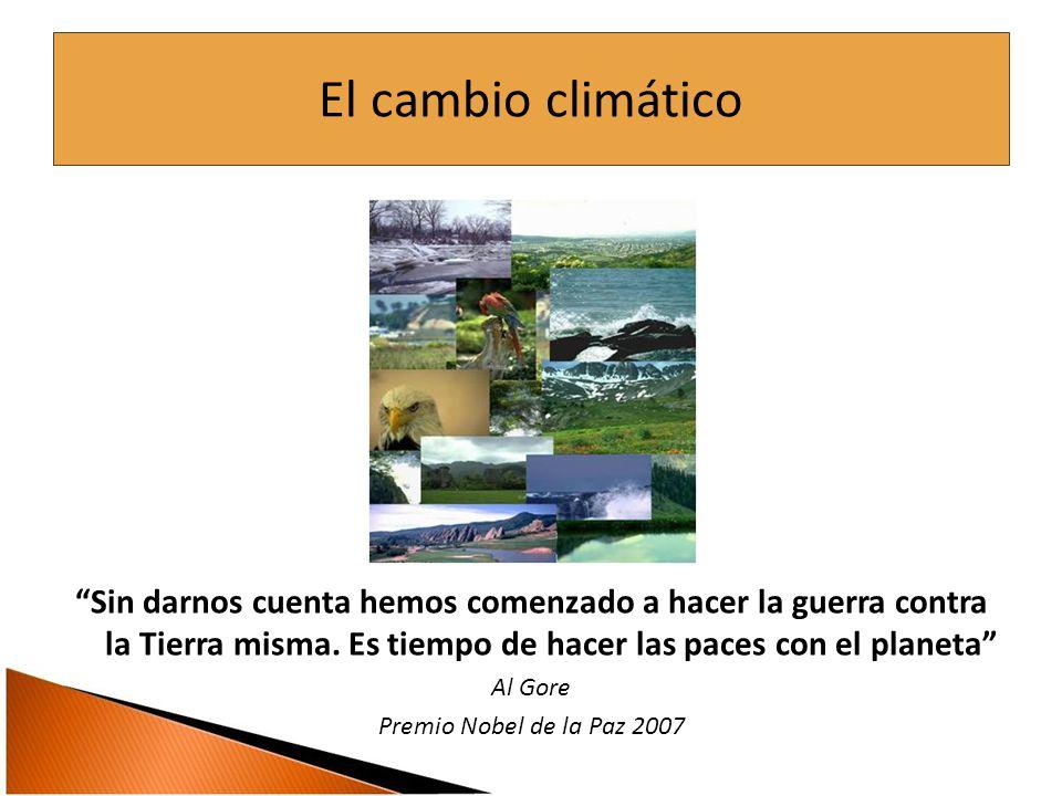 El cambio climático Sin darnos cuenta hemos comenzado a hacer la guerra contra la Tierra misma.