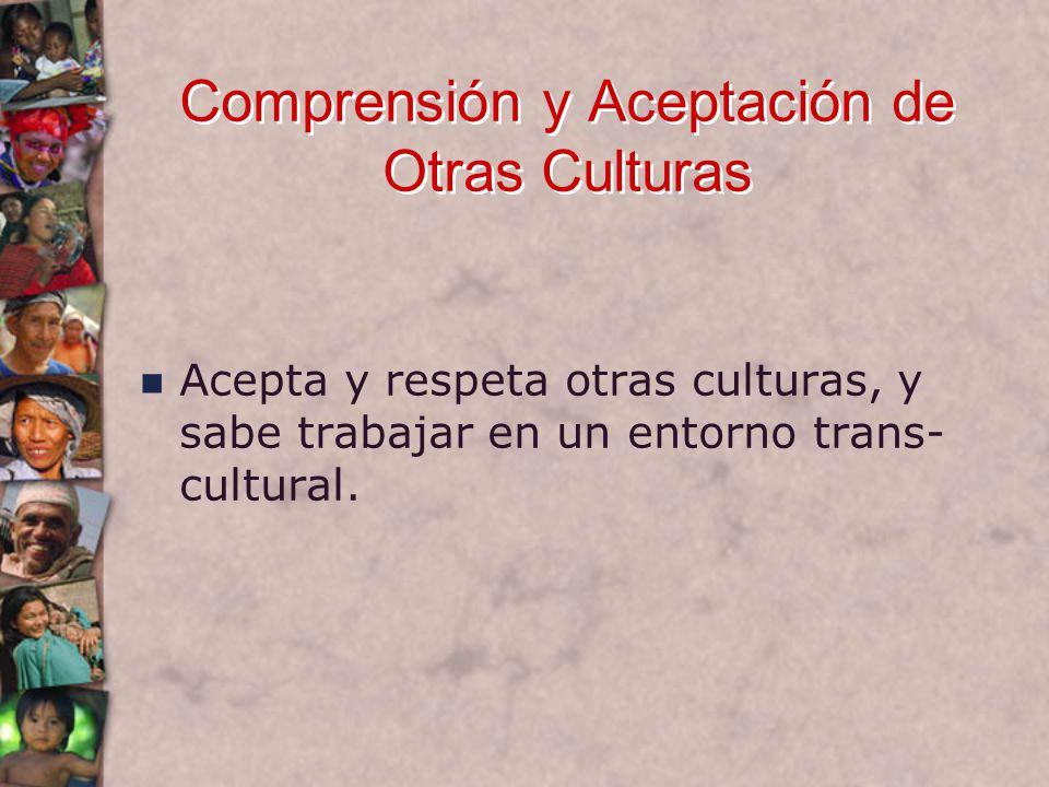 Comprensión y Aceptación de Otras Culturas Acepta y respeta otras culturas, y sabe trabajar en un entorno trans- cultural.