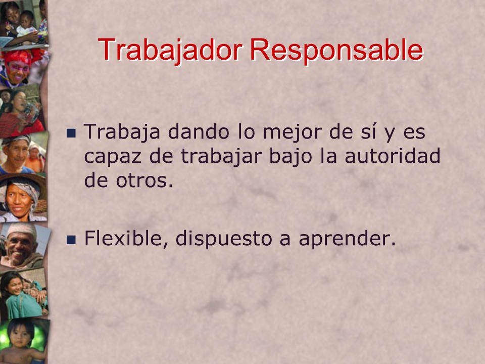 Trabajador Responsable Trabaja dando lo mejor de sí y es capaz de trabajar bajo la autoridad de otros.
