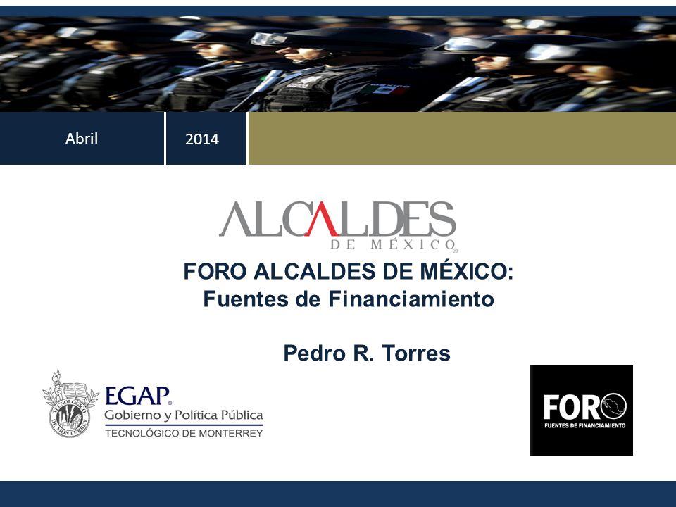 Abril FORO ALCALDES DE MÉXICO: Fuentes de Financiamiento Pedro R. Torres 2014