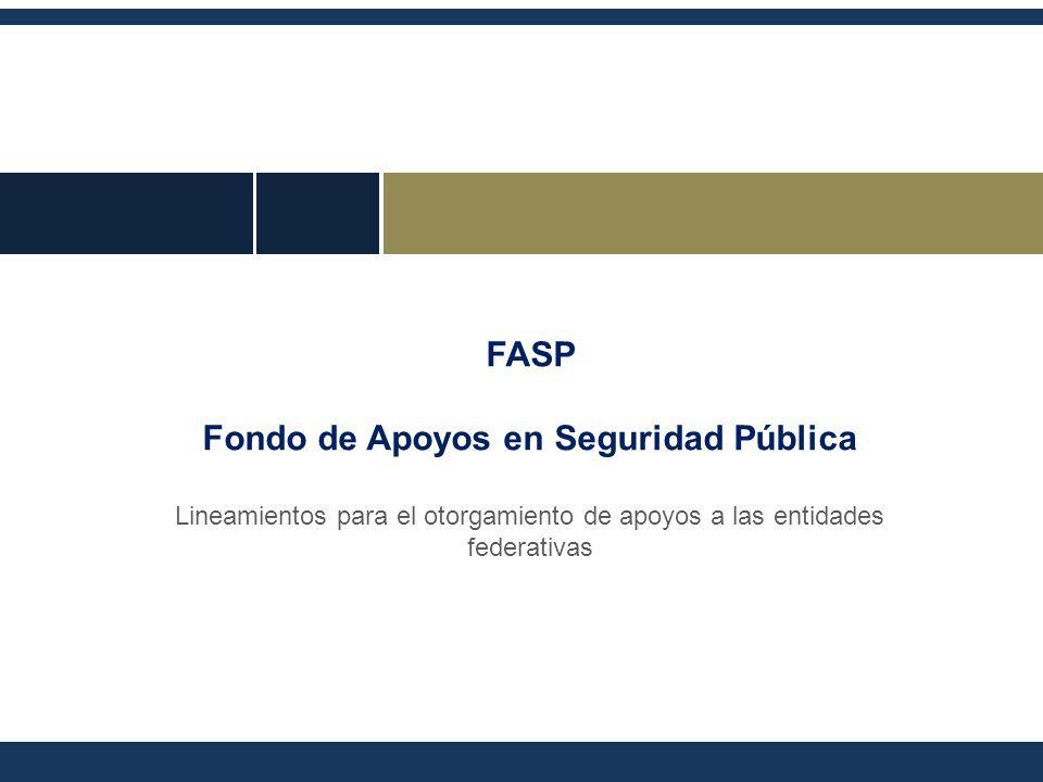 FASP Fondo de Apoyos en Seguridad Pública Lineamientos para el otorgamiento de apoyos a las entidades federativas