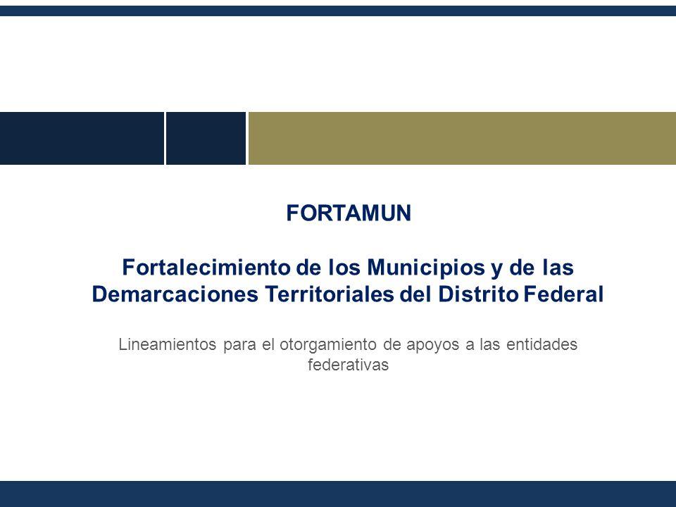FORTAMUN Fortalecimiento de los Municipios y de las Demarcaciones Territoriales del Distrito Federal Lineamientos para el otorgamiento de apoyos a las entidades federativas