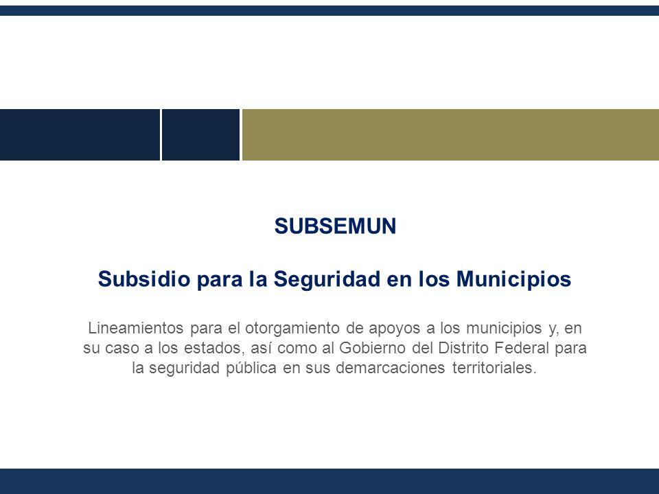 SUBSEMUN Subsidio para la Seguridad en los Municipios Lineamientos para el otorgamiento de apoyos a los municipios y, en su caso a los estados, así como al Gobierno del Distrito Federal para la seguridad pública en sus demarcaciones territoriales.