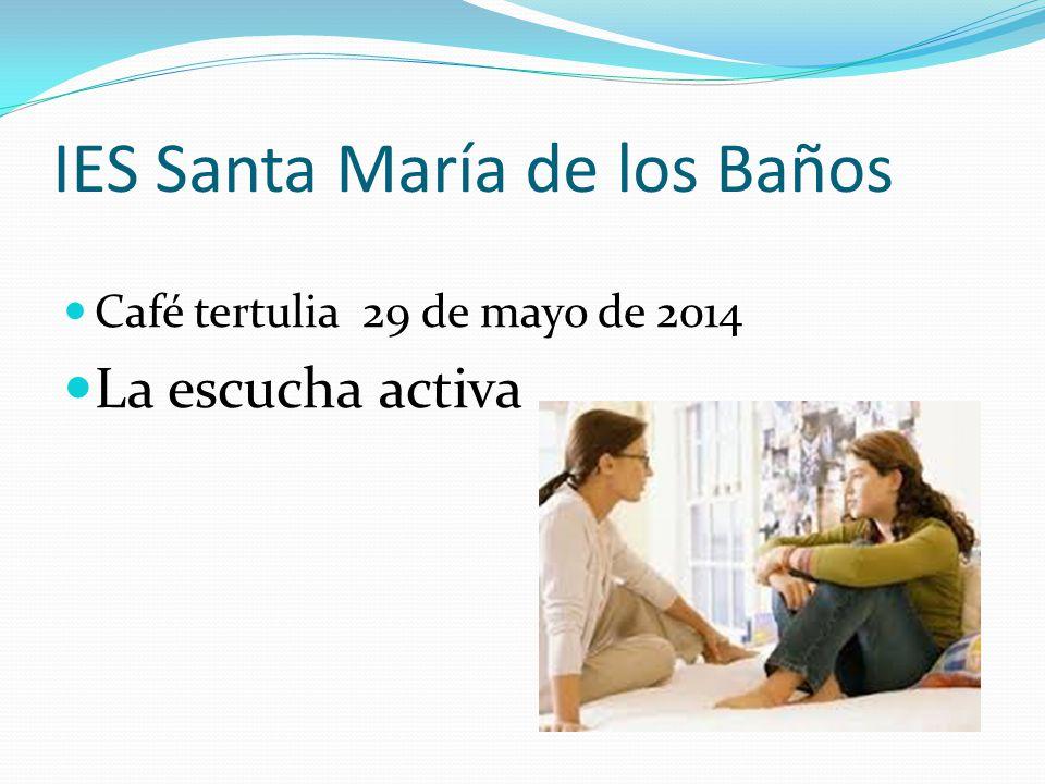 IES Santa María de los Baños Café tertulia 29 de mayo de 2014 La escucha activa