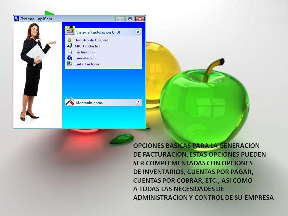 OPCIONES BASICAS PARA LA GENERACION DE FACTURACION, ESTAS OPCIONES PUEDEN SER COMPLEMENTADAS CON OPCIONES DE INVENTARIOS, CUENTAS POR PAGAR, CUENTAS POR COBRAR, ETC., ASI COMO A TODAS LAS NECESIDADES DE ADMINISTRACION Y CONTROL DE SU EMPRESA