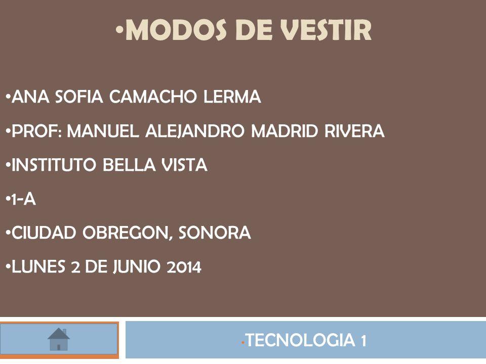 MODOS DE VESTIR TECNOLOGIA 1 ANA SOFIA CAMACHO LERMA PROF: MANUEL ALEJANDRO MADRID RIVERA INSTITUTO BELLA VISTA 1-A CIUDAD OBREGON, SONORA LUNES 2 DE JUNIO 2014