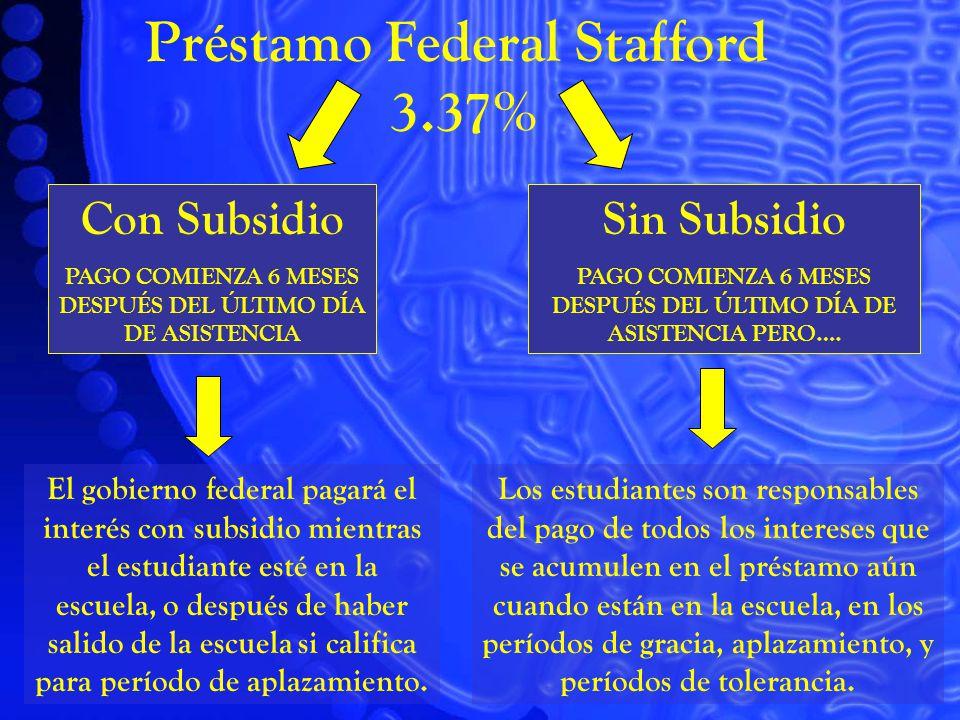 Préstamo Federal Stafford 3.37% Con Subsidio PAGO COMIENZA 6 MESES DESPUÉS DEL ÚLTIMO DÍA DE ASISTENCIA Sin Subsidio PAGO COMIENZA 6 MESES DESPUÉS DEL ÚLTIMO DÍA DE ASISTENCIA PERO….