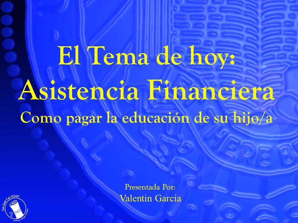 El Tema de hoy: Asistencia Financiera Como pagar la educación de su hijo/a Presentada Por: Valentin Garcia