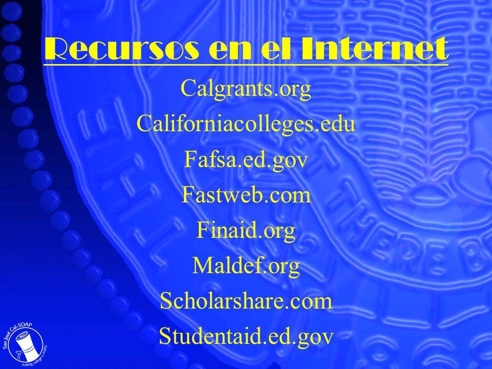 Recursos en el Internet Calgrants.org Californiacolleges.edu Fafsa.ed.gov Fastweb.com Finaid.org Maldef.org Scholarshare.com Studentaid.ed.gov