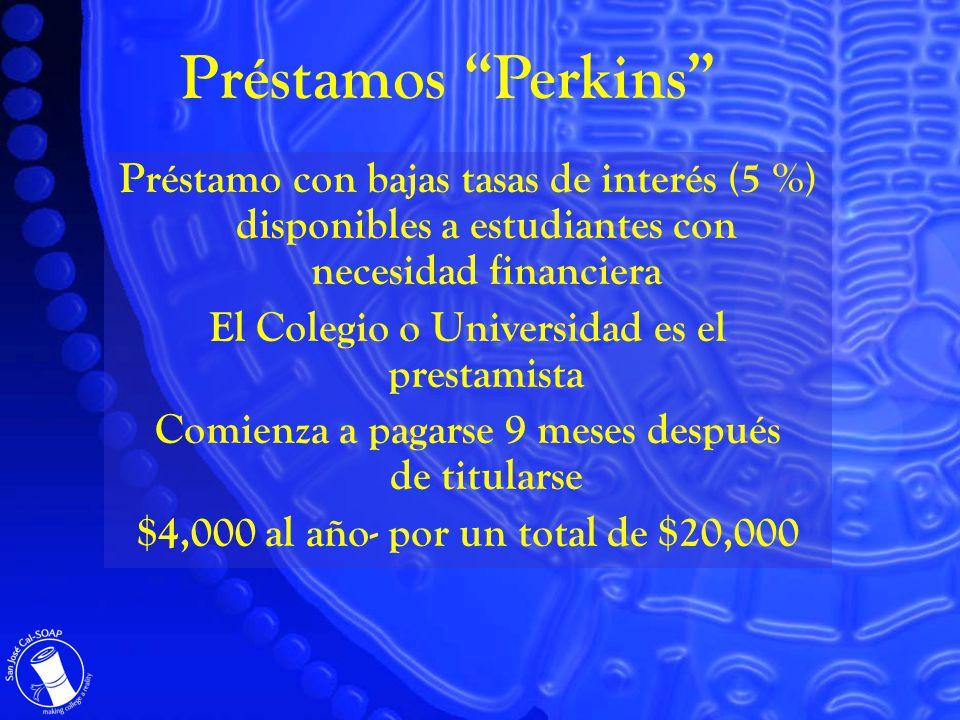 Préstamo con bajas tasas de interés (5 %) disponibles a estudiantes con necesidad financiera El Colegio o Universidad es el prestamista Comienza a pagarse 9 meses después de titularse $4,000 al año- por un total de $20,000 Préstamos Perkins