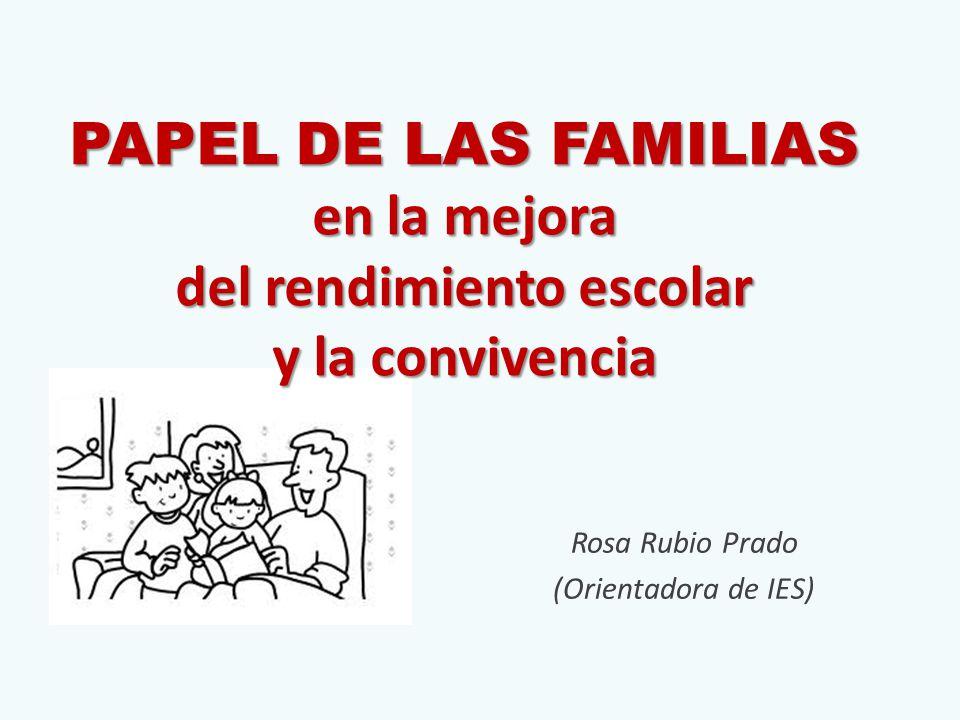 PAPEL DE LAS FAMILIAS en la mejora del rendimiento escolar y la convivencia Rosa Rubio Prado (Orientadora de IES)