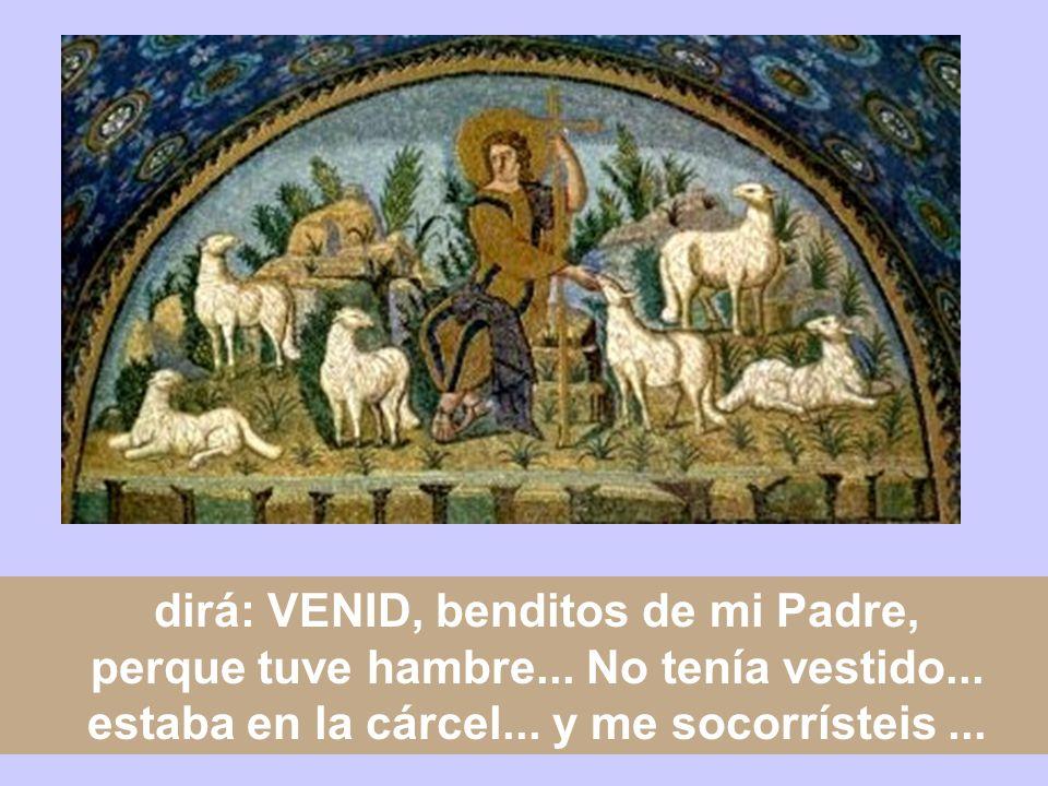dirá: VENID, benditos de mi Padre, perque tuve hambre...