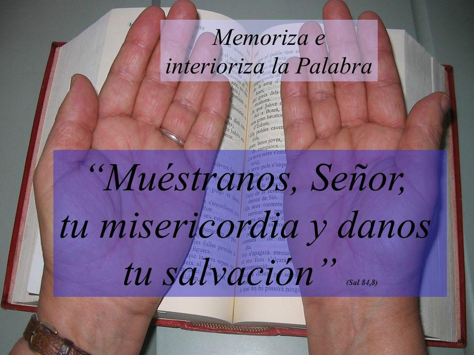 Muéstranos, Señor, tu misericordia y danos tu salvación (Sal 84,8) Memoriza e interioriza la Palabra