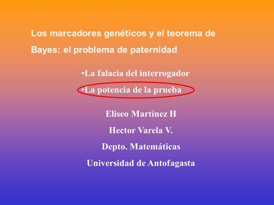Los marcadores genéticos y el teorema de Bayes: el problema de paternidad La falacia del interrogador La potencia de la prueba Eliseo Martínez H Hector Varela V.