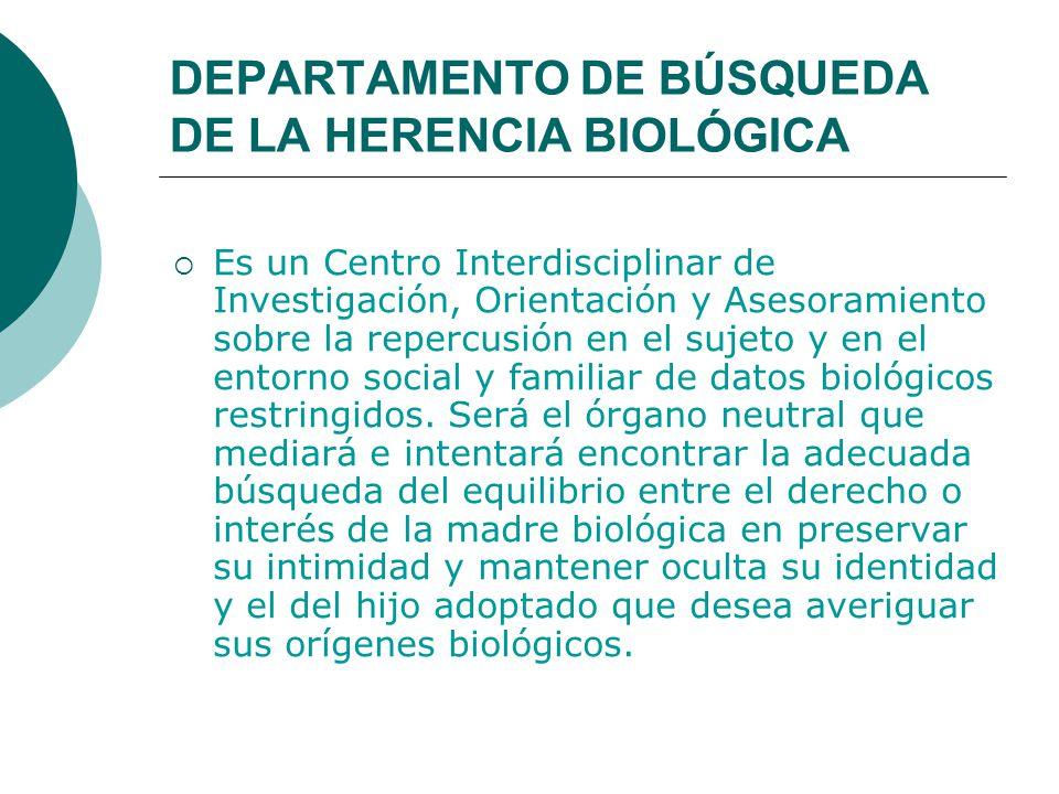 DEPARTAMENTO DE BÚSQUEDA DE LA HERENCIA BIOLÓGICA  Es un Centro Interdisciplinar de Investigación, Orientación y Asesoramiento sobre la repercusión en el sujeto y en el entorno social y familiar de datos biológicos restringidos.