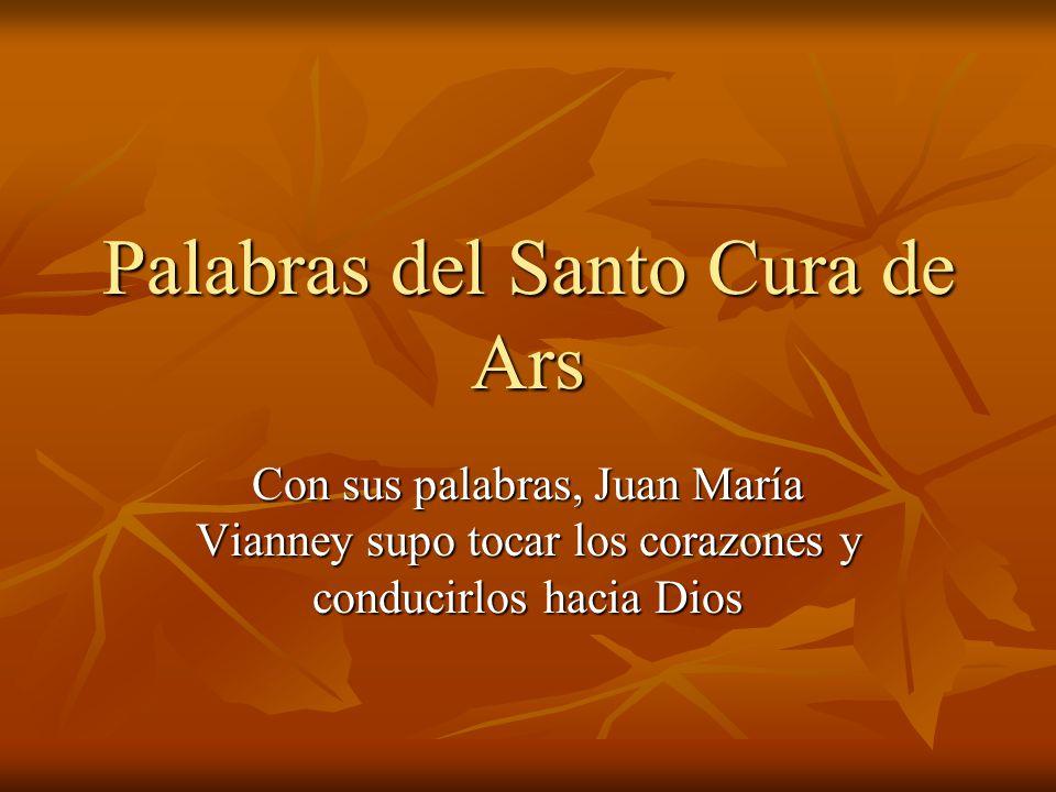 Palabras del Santo Cura de Ars Con sus palabras, Juan María Vianney supo tocar los corazones y conducirlos hacia Dios