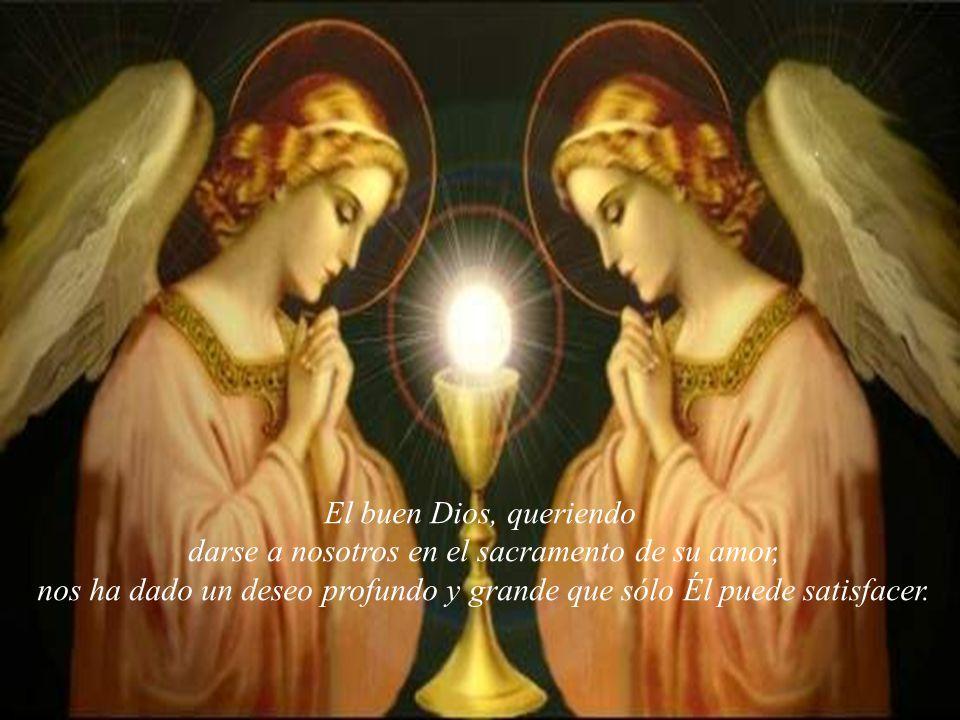 El buen Dios, queriendo darse a nosotros en el sacramento de su amor, nos ha dado un deseo profundo y grande que sólo Él puede satisfacer.