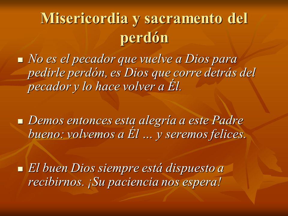 Misericordia y sacramento del perdón No es el pecador que vuelve a Dios para pedirle perdón, es Dios que corre detrás del pecador y lo hace volver a Él.