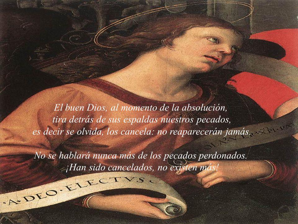 El buen Dios, al momento de la absolución, tira detrás de sus espaldas nuestros pecados, es decir se olvida, los cancela: no reaparecerán jamás.