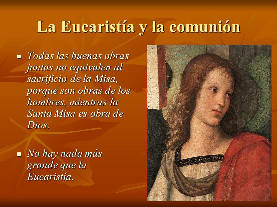 La Eucaristía y la comunión Todas las buenas obras juntas no equivalen al sacrificio de la Misa, porque son obras de los hombres, mientras la Santa Misa es obra de Dios.