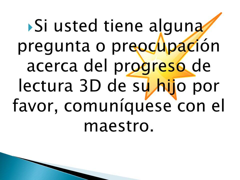  Si usted tiene alguna pregunta o preocupación acerca del progreso de lectura 3D de su hijo por favor, comuníquese con el maestro.