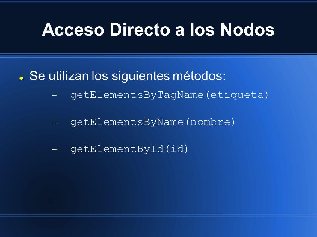 Acceso Directo a los Nodos Se utilizan los siguientes métodos:  getElementsByTagName(etiqueta)  getElementsByName(nombre)  getElementById(id)