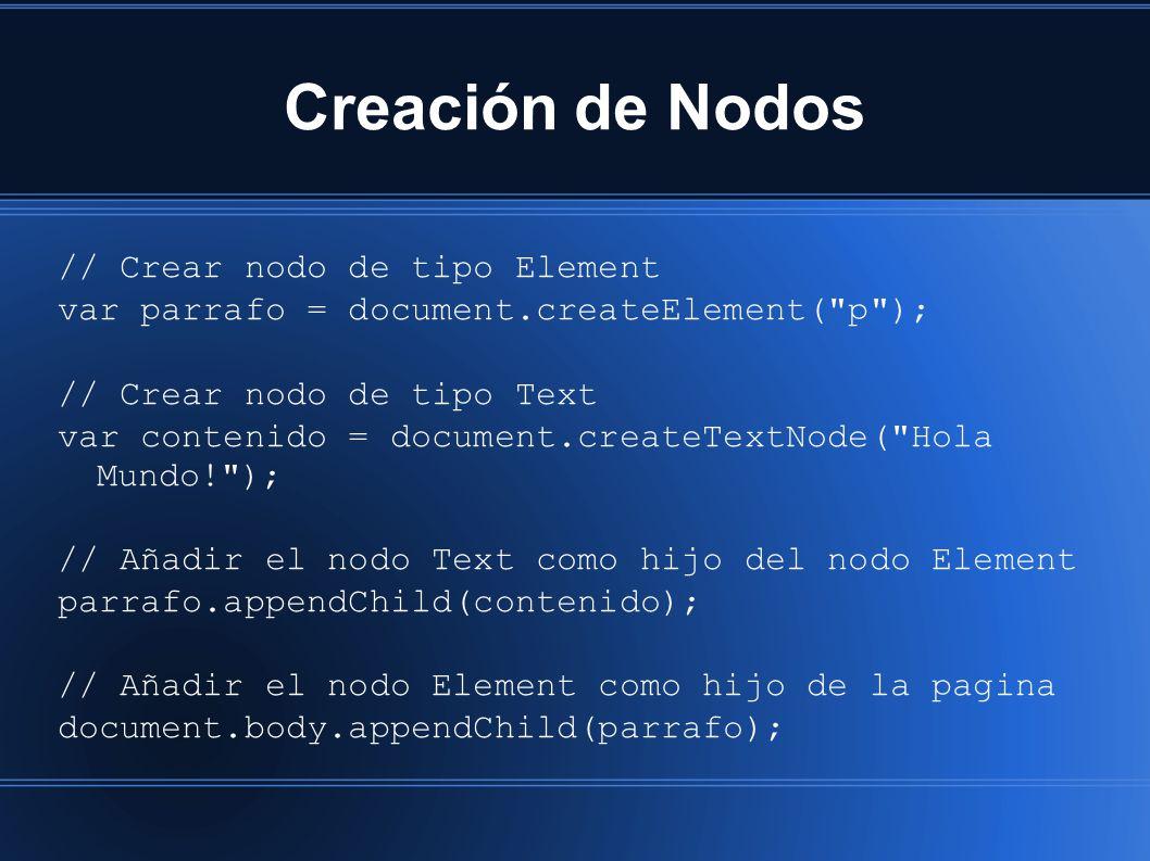 Creación de Nodos // Crear nodo de tipo Element var parrafo = document.createElement( p ); // Crear nodo de tipo Text var contenido = document.createTextNode( Hola Mundo! ); // Añadir el nodo Text como hijo del nodo Element parrafo.appendChild(contenido); // Añadir el nodo Element como hijo de la pagina document.body.appendChild(parrafo);