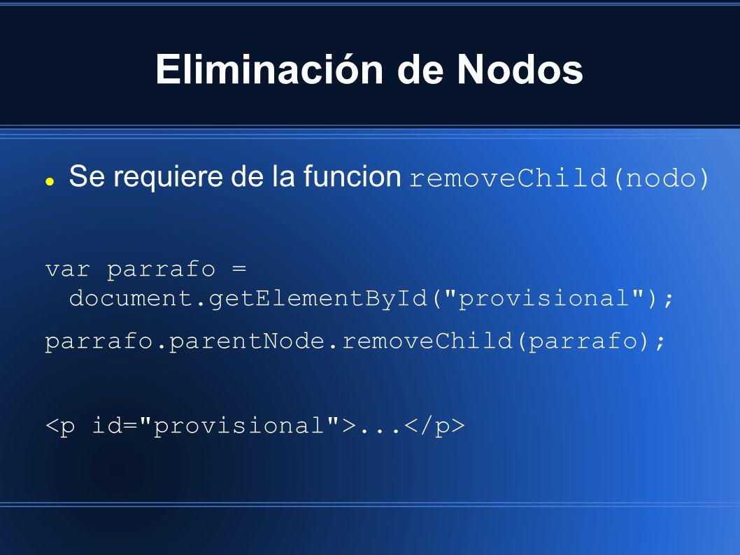 Eliminación de Nodos Se requiere de la funcion removeChild(nodo) var parrafo = document.getElementById( provisional ); parrafo.parentNode.removeChild(parrafo);...