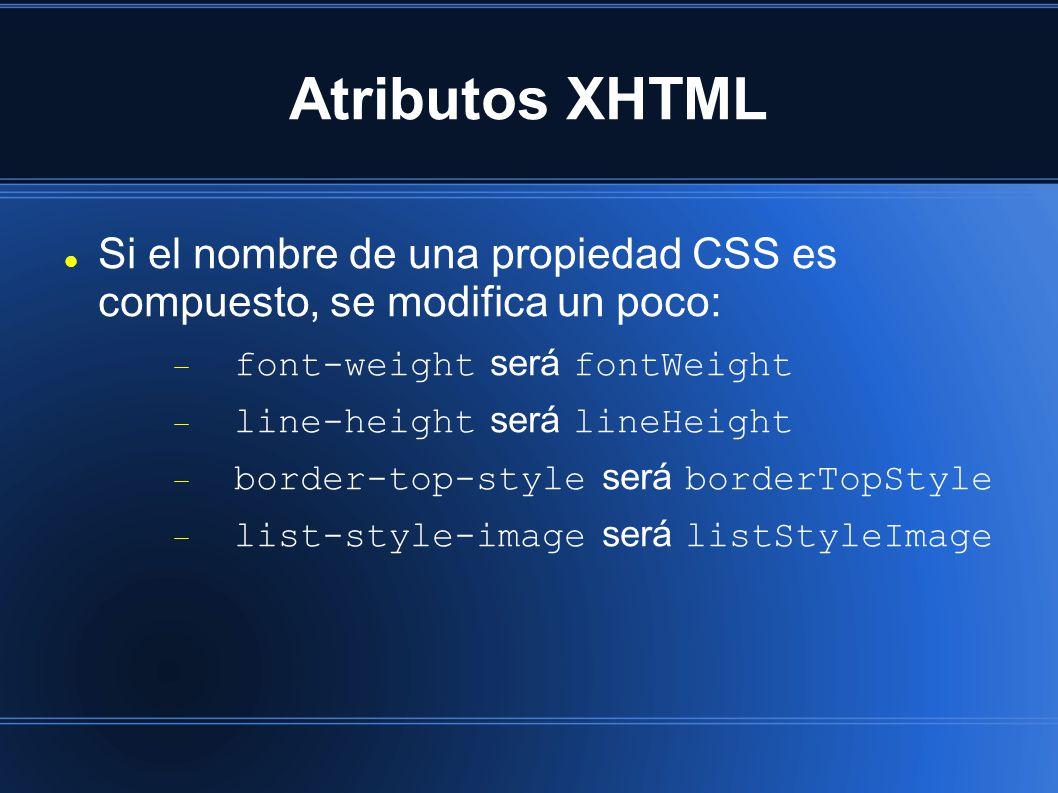 Atributos XHTML Si el nombre de una propiedad CSS es compuesto, se modifica un poco:  font-weight será fontWeight  line-height será lineHeight  border-top-style será borderTopStyle  list-style-image será listStyleImage