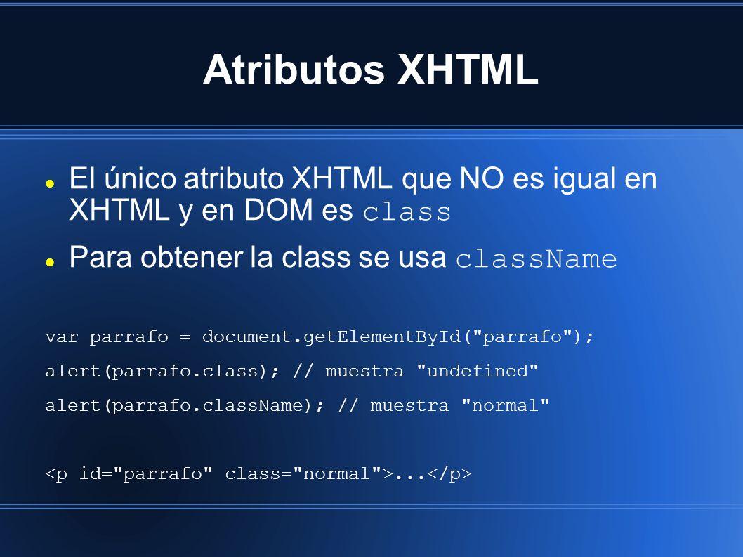 Atributos XHTML El único atributo XHTML que NO es igual en XHTML y en DOM es class Para obtener la class se usa className var parrafo = document.getElementById( parrafo ); alert(parrafo.class); // muestra undefined alert(parrafo.className); // muestra normal ...