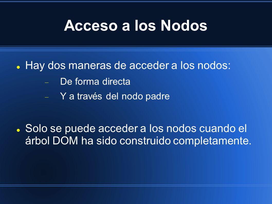 Acceso a los Nodos Hay dos maneras de acceder a los nodos:  De forma directa  Y a través del nodo padre Solo se puede acceder a los nodos cuando el árbol DOM ha sido construido completamente.