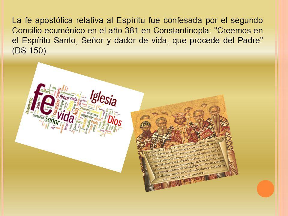 La fe apostólica relativa al Espíritu fue confesada por el segundo Concilio ecuménico en el año 381 en Constantinopla: Creemos en el Espíritu Santo, Señor y dador de vida, que procede del Padre (DS 150).