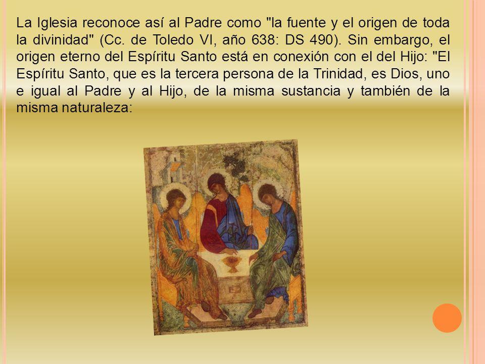 La Iglesia reconoce así al Padre como la fuente y el origen de toda la divinidad (Cc.