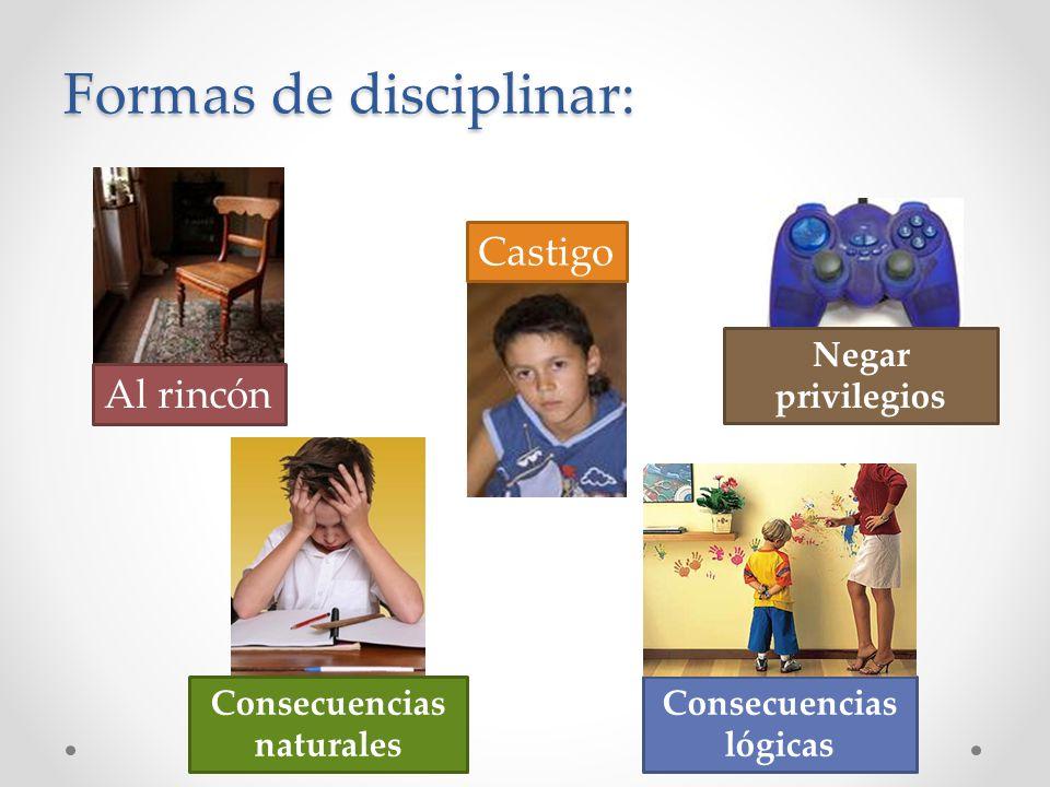 Formas de disciplinar: Al rincón Castigo Negar privilegios Consecuencias naturales Consecuencias lógicas
