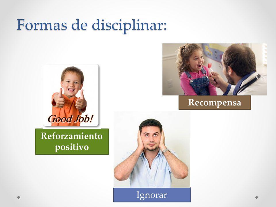 Formas de disciplinar: Recompensa Reforzamiento positivo Ignorar